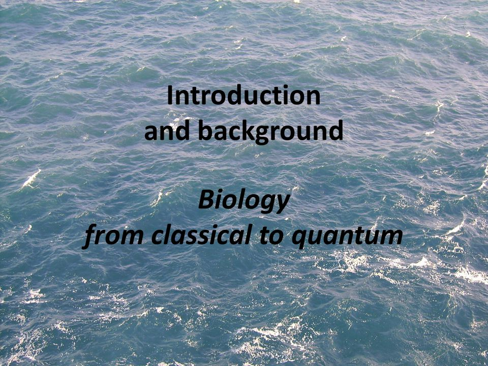 Introduction and background Biology from classical to quantum