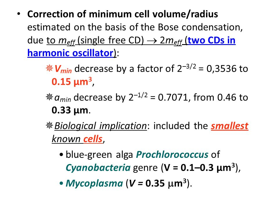 Correction of minimum cell volume/radius estimated on the basis of the Bose condensation, due to m eff (single free CD)  2m eff (two CDs in harmonic oscillator):  V min decrease by a factor of 2 –3/2 = 0,3536 to 0.15 µm 3,  a min decrease by 2 –1/2 = 0.7071, from 0.46 to 0.33 µm.