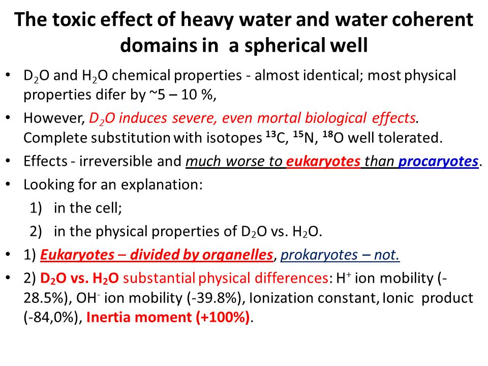 The toxic effect of heavy water and water coherent domains in a spherical well D 2 O and H 2 O chemical properties - almost identical; most physical properties difer by ~5 – 10 %, However, D 2 O induces severe, even mortal biological effects.