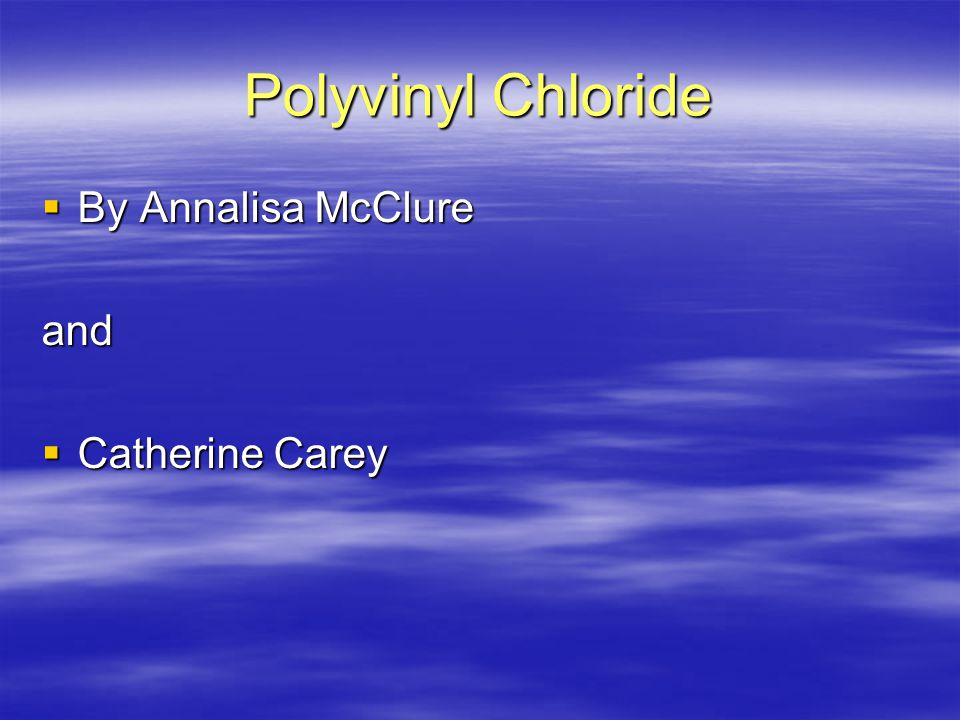 Polyvinyl Chloride  By Annalisa McClure and  Catherine Carey