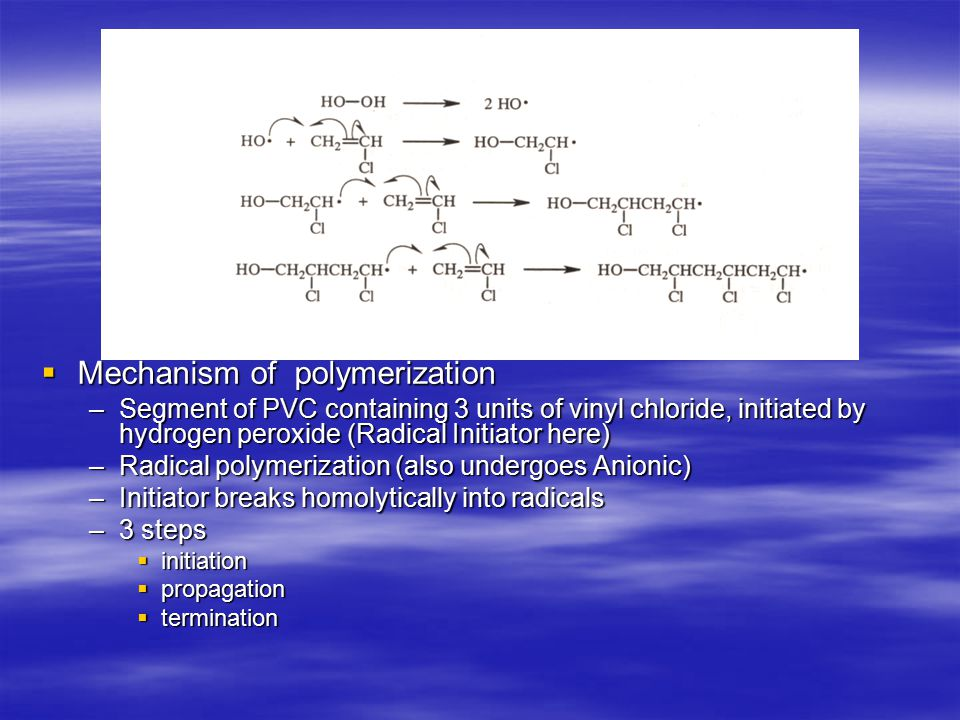  Mechanism of polymerization –Segment of PVC containing 3 units of vinyl chloride, initiated by hydrogen peroxide (Radical Initiator here) –Radical polymerization (also undergoes Anionic) –Initiator breaks homolytically into radicals –3 steps  initiation  propagation  termination