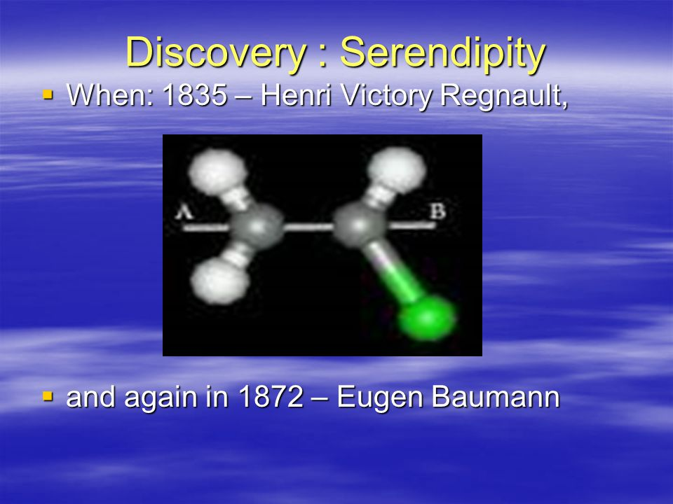 Discovery : Serendipity  When: 1835 – Henri Victory Regnault,  and again in 1872 – Eugen Baumann