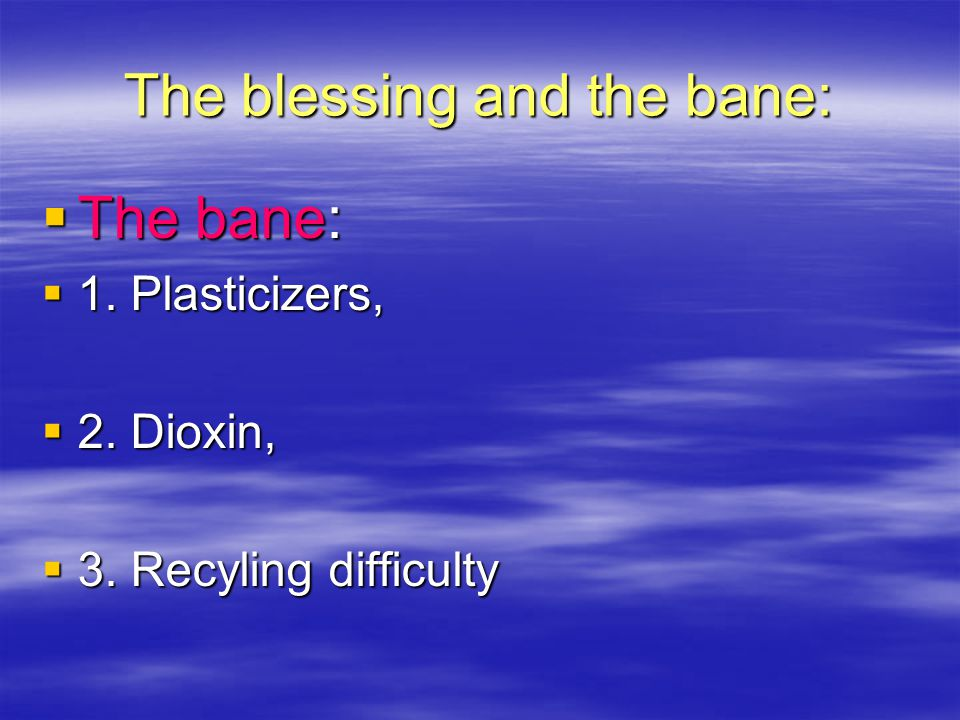  The bane:  1. Plasticizers,  2. Dioxin,  3. Recyling difficulty The blessing and the bane: