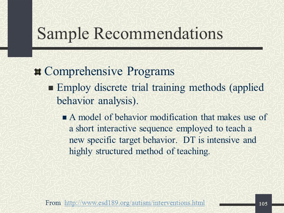 105 Sample Recommendations Comprehensive Programs Employ discrete trial training methods (applied behavior analysis). A model of behavior modification