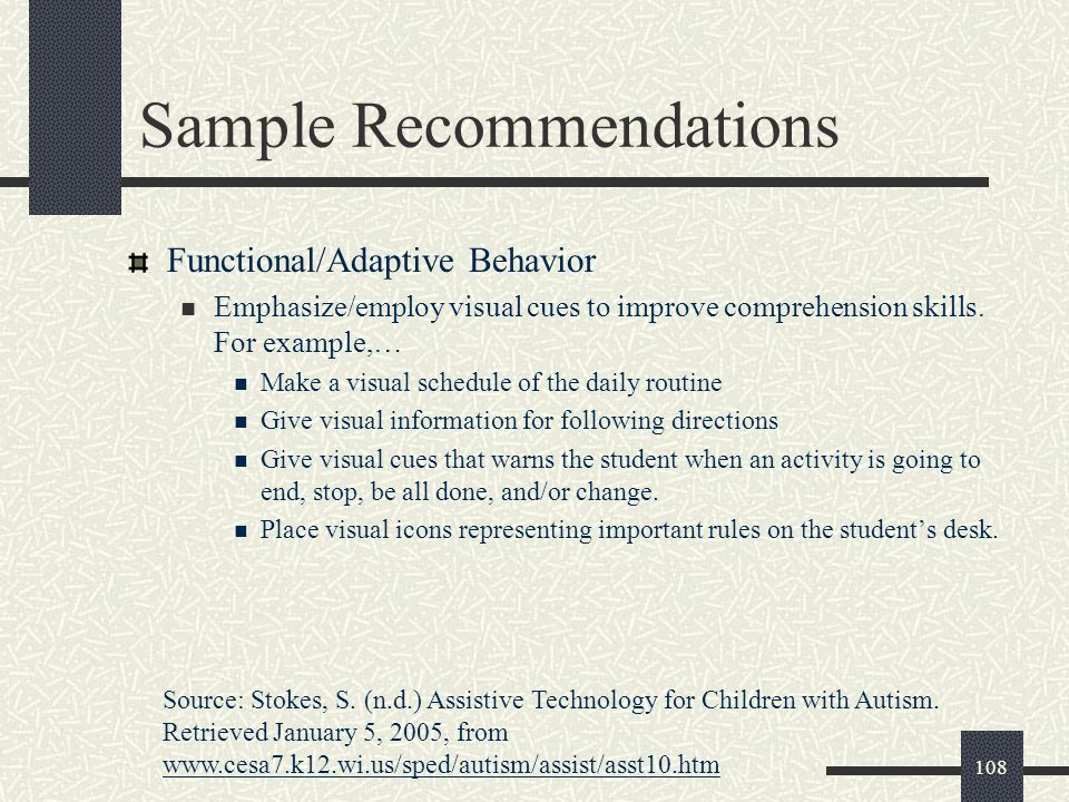 108 Sample Recommendations Functional/Adaptive Behavior Emphasize/employ visual cues to improve comprehension skills. For example,… Make a visual sche