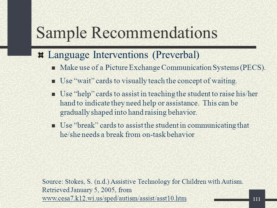 "111 Sample Recommendations Language Interventions (Preverbal) Make use of a Picture Exchange Communication Systems (PECS). Use ""wait"" cards to visuall"