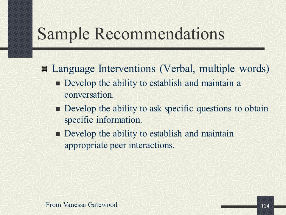 114 Sample Recommendations Language Interventions (Verbal, multiple words) Develop the ability to establish and maintain a conversation. Develop the a