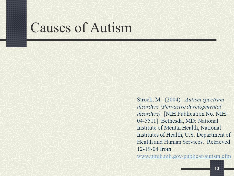 13 Causes of Autism Strock, M. (2004). Autism spectrum disorders (Pervasive developmental disorders). [NIH Publication No. NIH- 04-5511] Bethesda, MD: