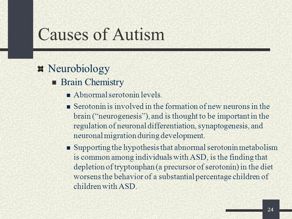 "24 Causes of Autism Neurobiology Brain Chemistry Abnormal serotonin levels. Serotonin is involved in the formation of new neurons in the brain (""neuro"