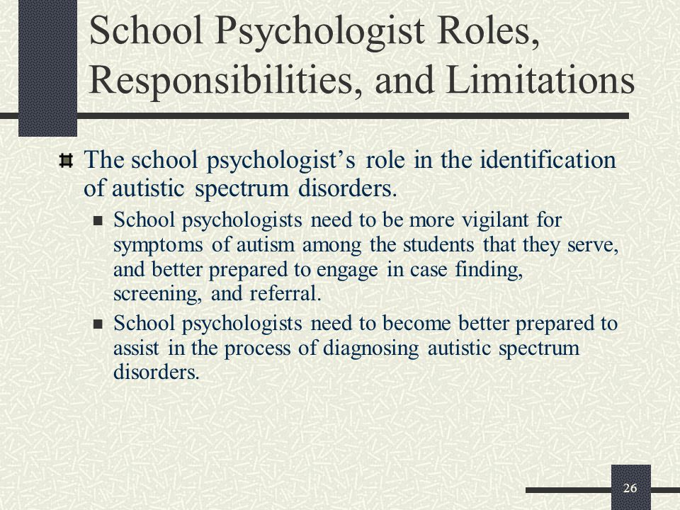 26 School Psychologist Roles, Responsibilities, and Limitations The school psychologist's role in the identification of autistic spectrum disorders. S