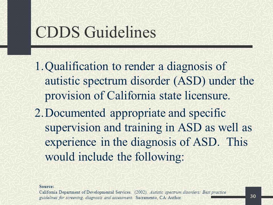 30 CDDS Guidelines 1.Qualification to render a diagnosis of autistic spectrum disorder (ASD) under the provision of California state licensure. 2.Docu