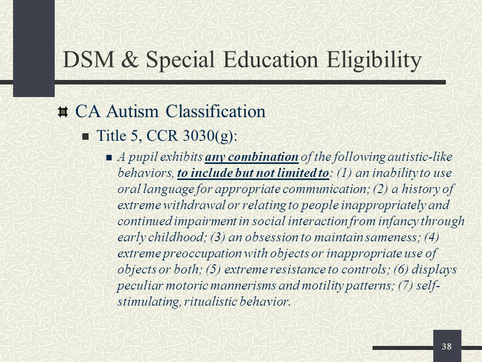38 DSM & Special Education Eligibility CA Autism Classification Title 5, CCR 3030(g): A pupil exhibits any combination of the following autistic-like