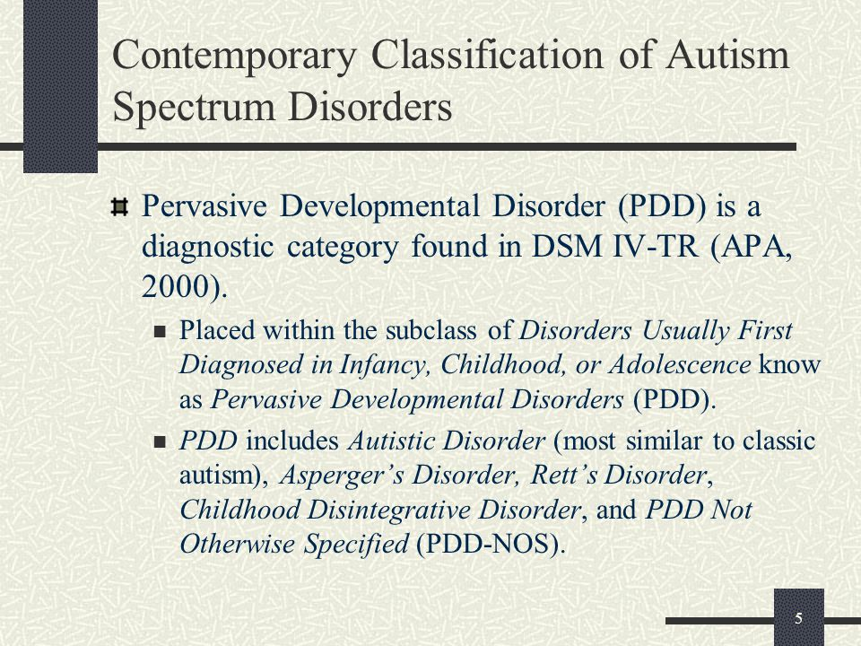 5 Contemporary Classification of Autism Spectrum Disorders Pervasive Developmental Disorder (PDD) is a diagnostic category found in DSM IV-TR (APA, 20