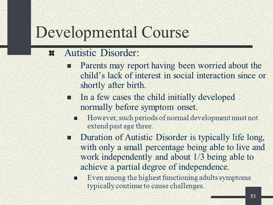 53 Developmental Course Autistic Disorder: Parents may report having been worried about the child's lack of interest in social interaction since or sh