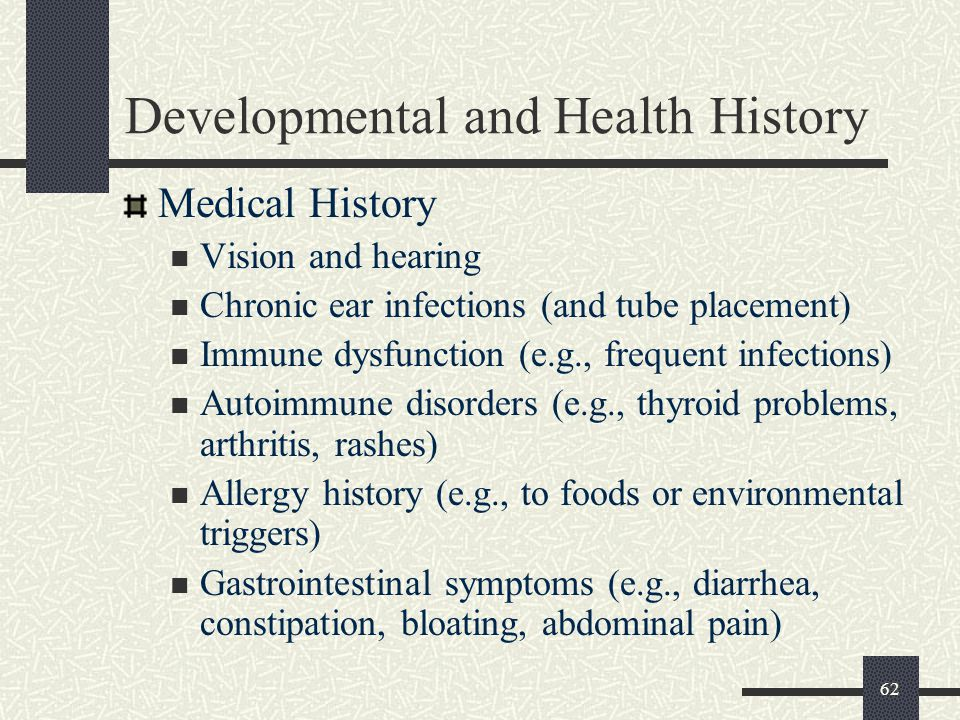 62 Developmental and Health History Medical History Vision and hearing Chronic ear infections (and tube placement) Immune dysfunction (e.g., frequent