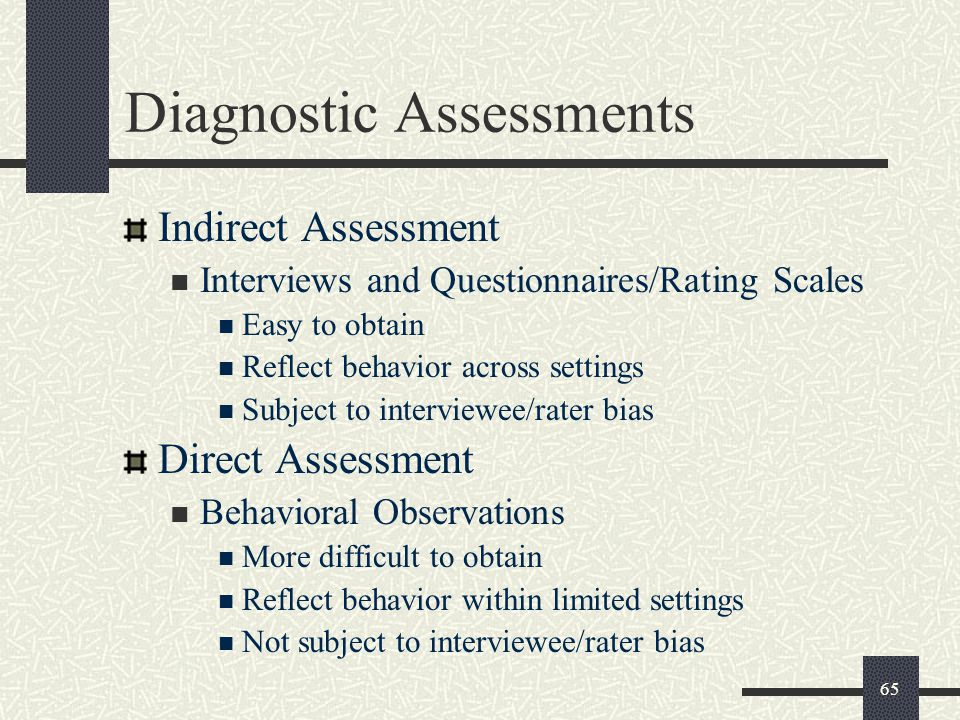 65 Diagnostic Assessments Indirect Assessment Interviews and Questionnaires/Rating Scales Easy to obtain Reflect behavior across settings Subject to i