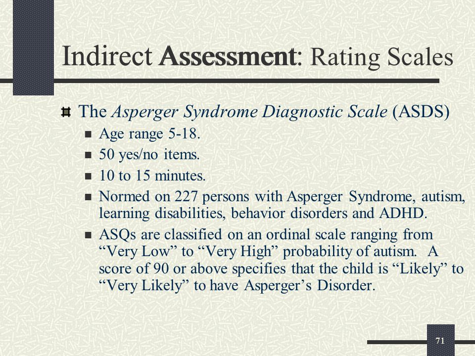71 Indirect Assessment The Asperger Syndrome Diagnostic Scale (ASDS) Age range 5-18. 50 yes/no items. 10 to 15 minutes. Normed on 227 persons with Asp