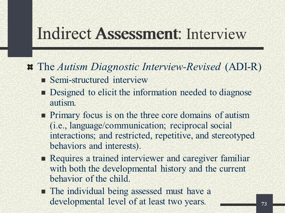 73 Indirect Assessment The Autism Diagnostic Interview-Revised (ADI-R) Semi-structured interview Designed to elicit the information needed to diagnose