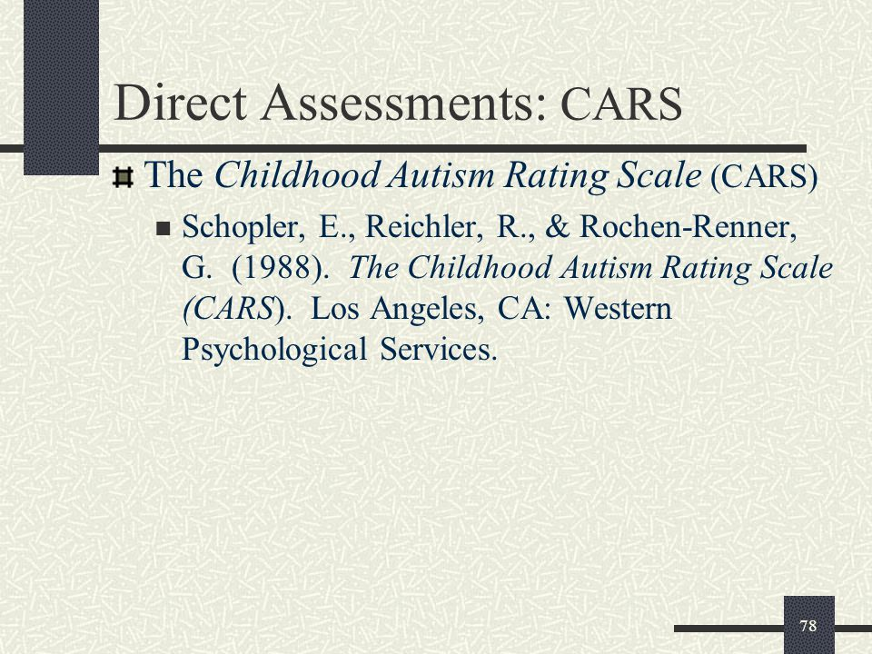 78 The Childhood Autism Rating Scale (CARS) Schopler, E., Reichler, R., & Rochen-Renner, G. (1988). The Childhood Autism Rating Scale (CARS). Los Ange