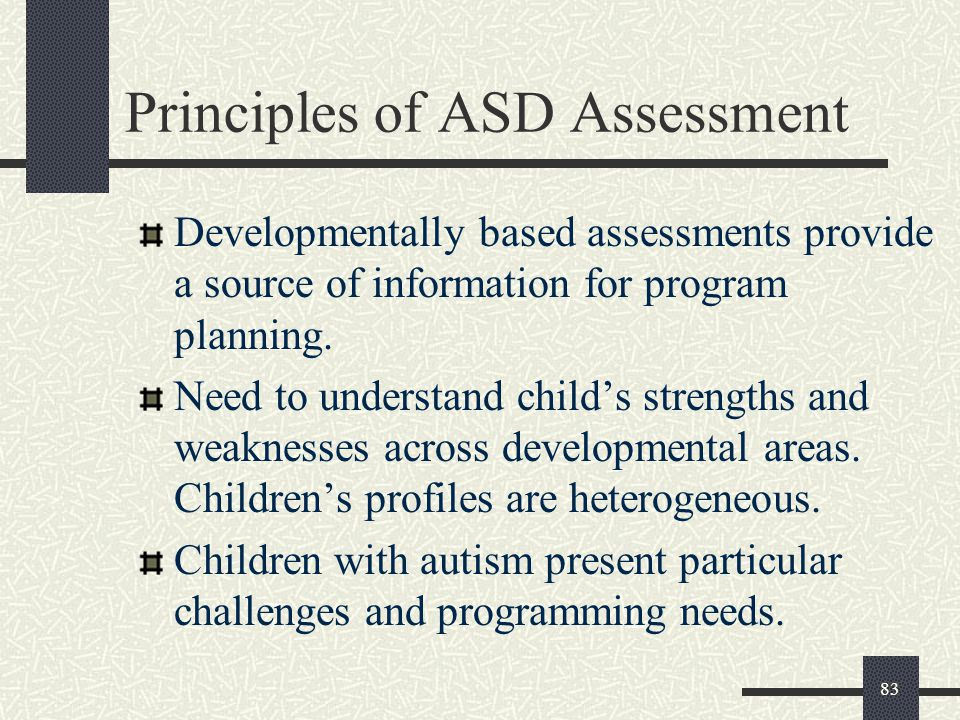 83 Principles of ASD Assessment Developmentally based assessments provide a source of information for program planning. Need to understand child's str