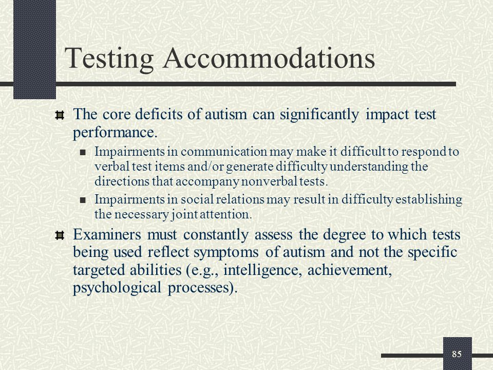 85 Testing Accommodations The core deficits of autism can significantly impact test performance. Impairments in communication may make it difficult to