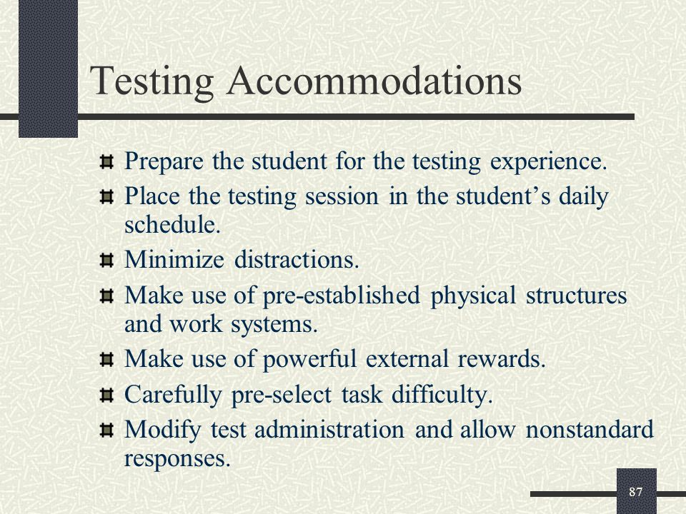 87 Prepare the student for the testing experience. Place the testing session in the student's daily schedule. Minimize distractions. Make use of pre-e