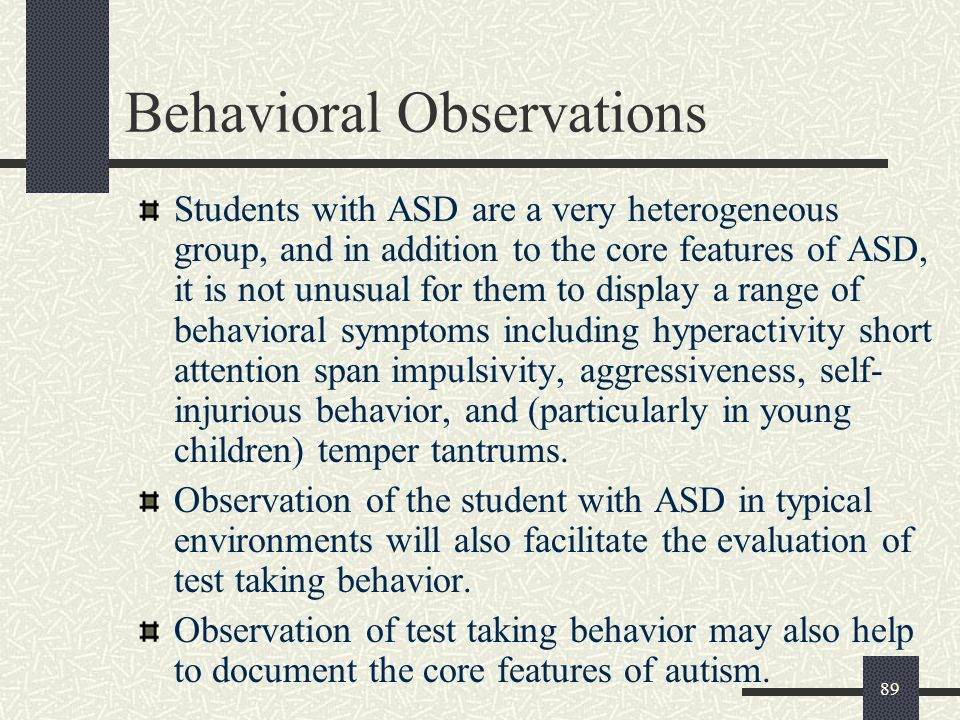 89 Behavioral Observations Students with ASD are a very heterogeneous group, and in addition to the core features of ASD, it is not unusual for them t