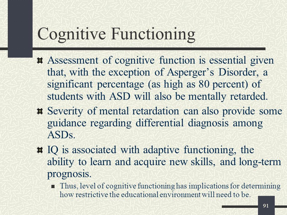 91 Cognitive Functioning Assessment of cognitive function is essential given that, with the exception of Asperger's Disorder, a significant percentage