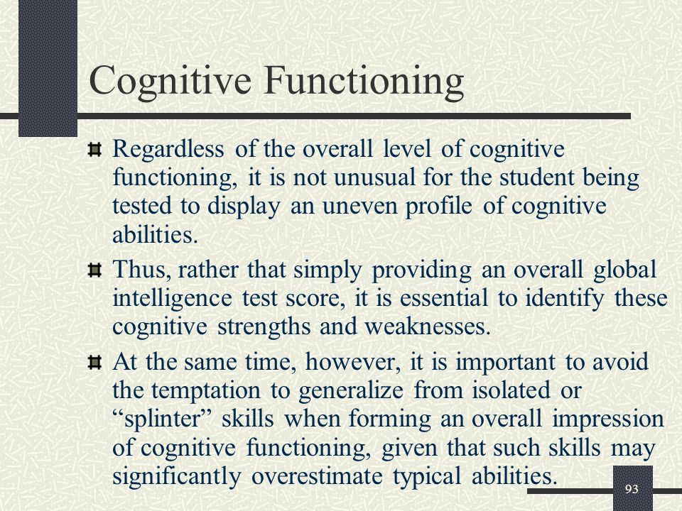 93 Cognitive Functioning Regardless of the overall level of cognitive functioning, it is not unusual for the student being tested to display an uneven