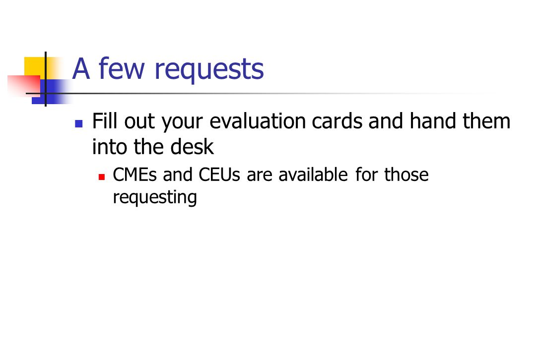 A few requests Fill out your evaluation cards and hand them into the desk CMEs and CEUs are available for those requesting