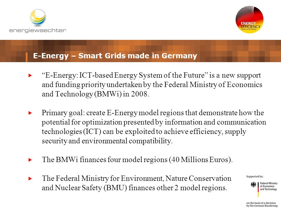 E-Energy – Smart Grids made in Germany  E-Energy: ICT-based Energy System of the Future is a new support and funding priority undertaken by the Federal Ministry of Economics and Technology (BMWi) in 2008.