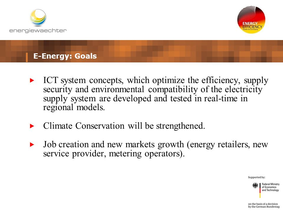 E-Energy: Goals  ICT system concepts, which optimize the efficiency, supply security and environmental compatibility of the electricity supply system are developed and tested in real-time in regional models.