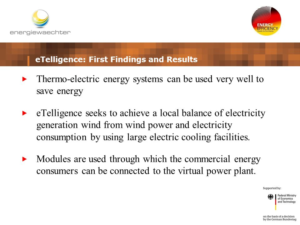 eTelligence: First Findings and Results  Thermo-electric energy systems can be used very well to save energy  eTelligence seeks to achieve a local balance of electricity generation wind from wind power and electricity consumption by using large electric cooling facilities.