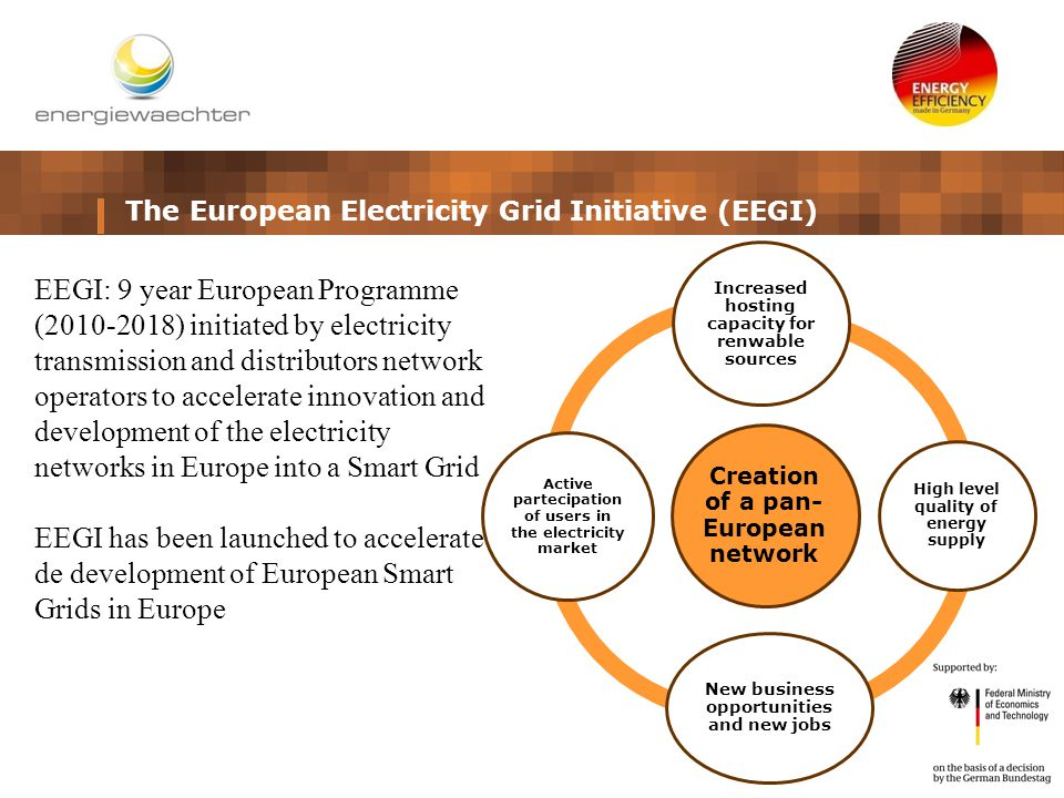 The European Electricity Grid Initiative (EEGI) Creation of a pan- European network Increased hosting capacity for renwable sources High level quality of energy supply New business opportunities and new jobs Active partecipation of users in the electricity market EEGI: 9 year European Programme (2010-2018) initiated by electricity transmission and distributors network operators to accelerate innovation and development of the electricity networks in Europe into a Smart Grid EEGI has been launched to accelerate de development of European Smart Grids in Europe