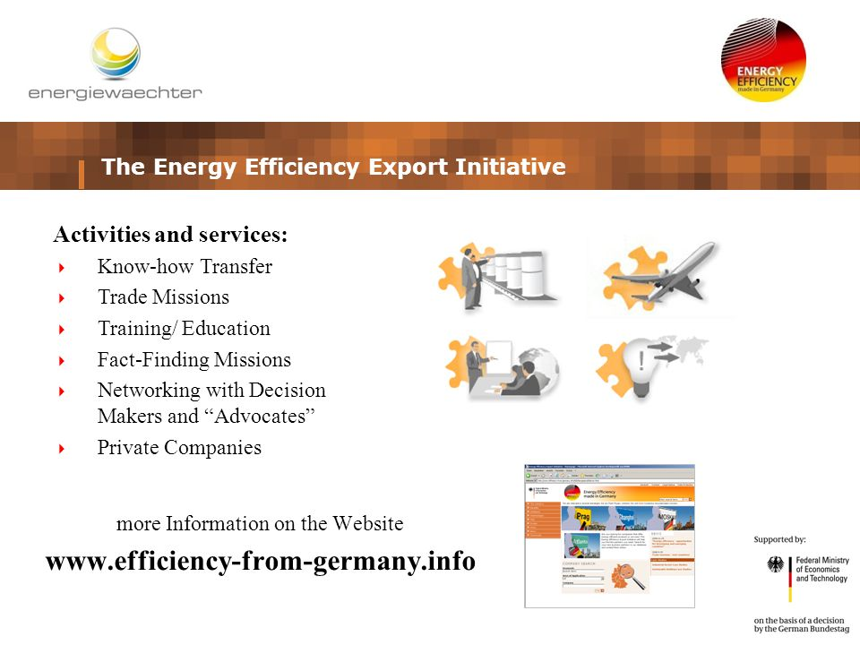 more Information on the Website www.efficiency-from-germany.info The Energy Efficiency Export Initiative Activities and services:  Know-how Transfer  Trade Missions  Training/ Education  Fact-Finding Missions  Networking with Decision Makers and Advocates  Private Companies