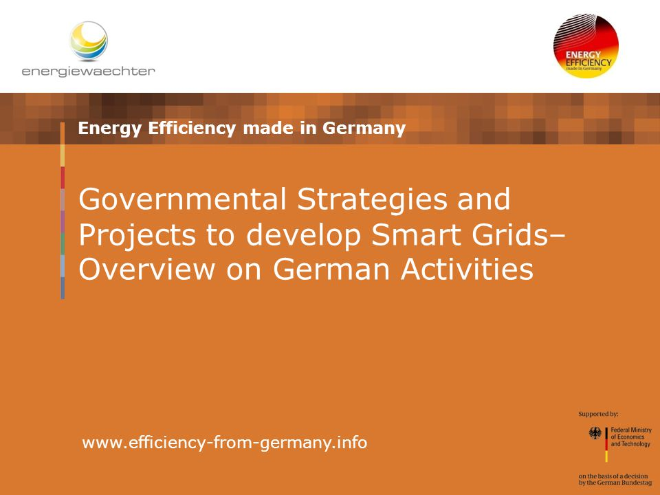 Energy Efficiency made in Germany www.efficiency-from-germany.info Governmental Strategies and Projects to develop Smart Grids– Overview on German Activities