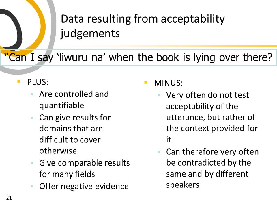21 Data resulting from acceptability judgements  PLUS:  Are controlled and quantifiable  Can give results for domains that are difficult to cover otherwise  Give comparable results for many fields  Offer negative evidence  MINUS:  Very often do not test acceptability of the utterance, but rather of the context provided for it  Can therefore very often be contradicted by the same and by different speakers Can I say 'liwuru na' when the book is lying over there