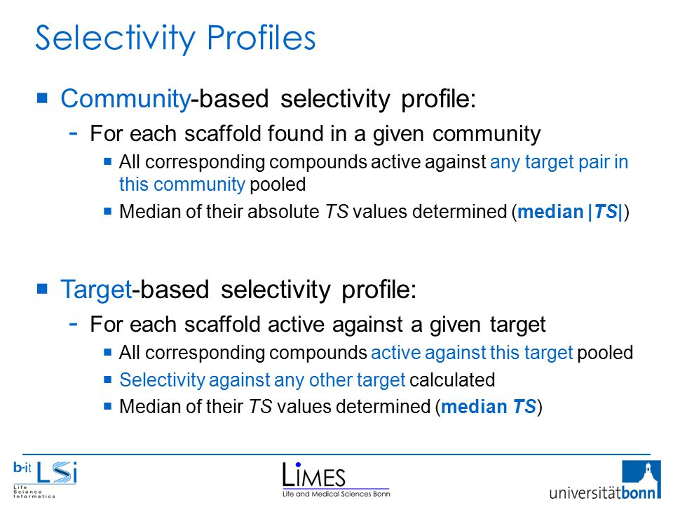 Selectivity Profiles  Community-based selectivity profile: - For each scaffold found in a given community  All corresponding compounds active against any target pair in this community pooled  Median of their absolute TS values determined (median |TS|)  Target-based selectivity profile: - For each scaffold active against a given target  All corresponding compounds active against this target pooled  Selectivity against any other target calculated  Median of their TS values determined (median TS)