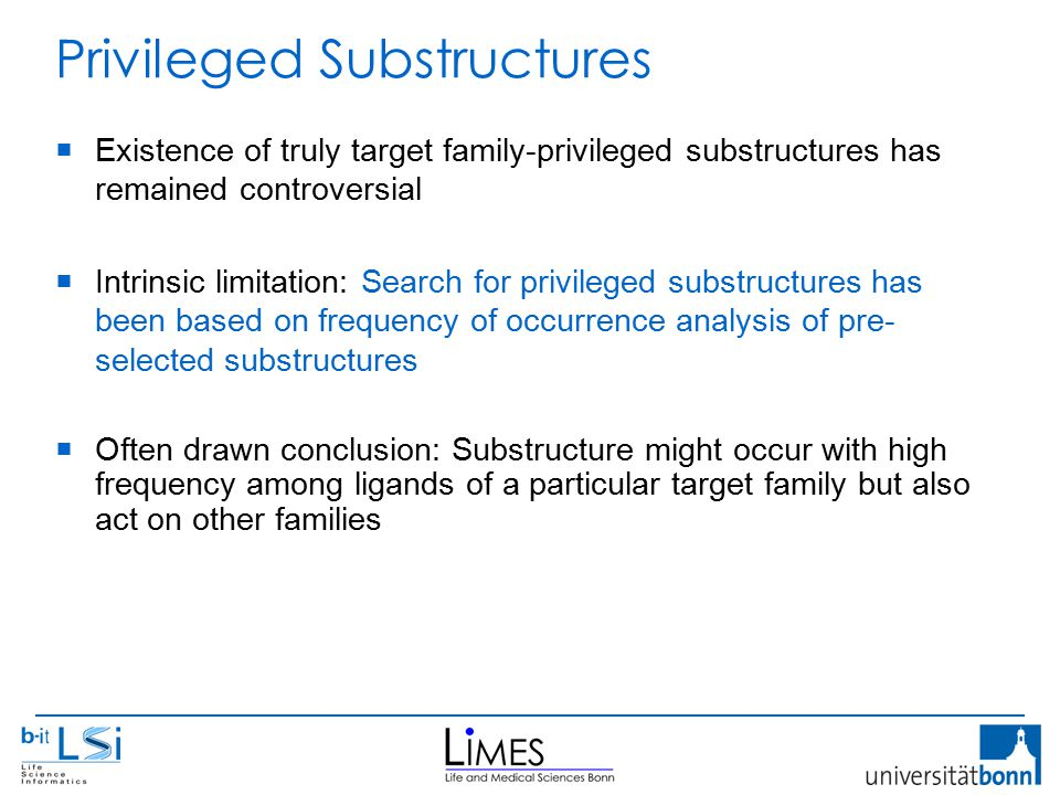 Privileged Substructures  Existence of truly target family-privileged substructures has remained controversial  Intrinsic limitation: Search for privileged substructures has been based on frequency of occurrence analysis of pre- selected substructures  Often drawn conclusion: Substructure might occur with high frequency among ligands of a particular target family but also act on other families