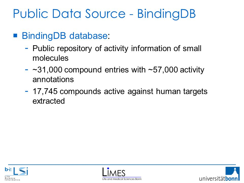 Public Data Source - BindingDB  BindingDB database: - Public repository of activity information of small molecules - ~31,000 compound entries with ~57,000 activity annotations - 17,745 compounds active against human targets extracted
