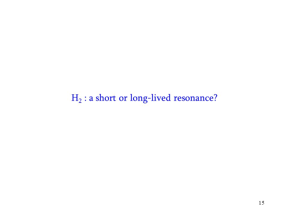 15 H 2 : a short or long-lived resonance