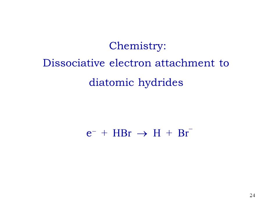 24 Chemistry: Dissociative electron attachment to diatomic hydrides e  + HBr  H + Br 