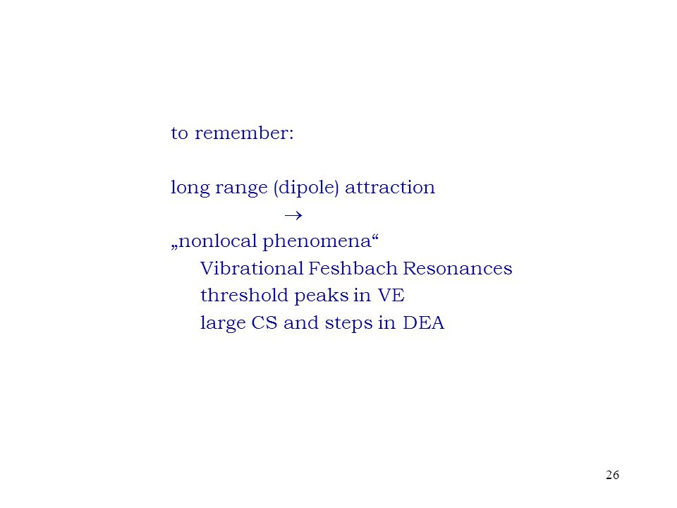 "26 to remember: long range (dipole) attraction  ""nonlocal phenomena Vibrational Feshbach Resonances threshold peaks in VE large CS and steps in DEA"