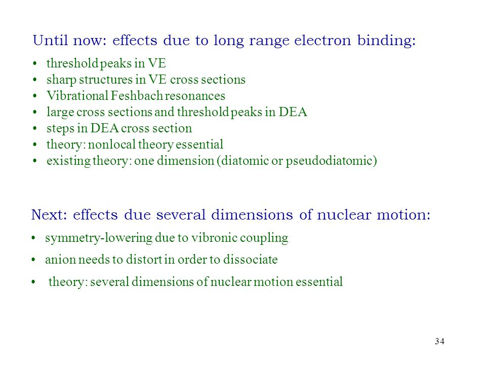 34 Until now: effects due to long range electron binding: threshold peaks in VE sharp structures in VE cross sections Vibrational Feshbach resonances large cross sections and threshold peaks in DEA steps in DEA cross section theory: nonlocal theory essential existing theory: one dimension (diatomic or pseudodiatomic) Next: effects due several dimensions of nuclear motion: symmetry-lowering due to vibronic coupling anion needs to distort in order to dissociate theory: several dimensions of nuclear motion essential