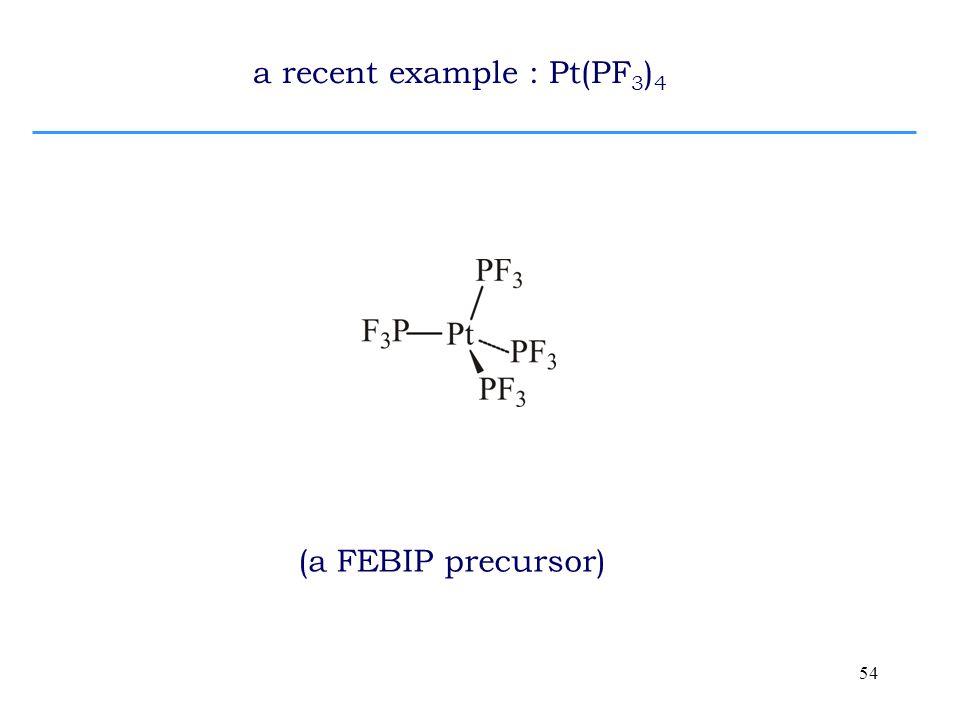 54 a recent example : Pt(PF 3 ) 4 (a FEBIP precursor)