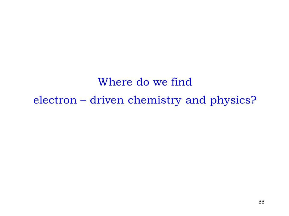 66 Where do we find electron – driven chemistry and physics