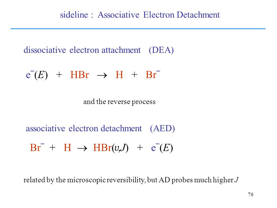 76 Br – + H  HBr(,J) + e – (E) e – (E) + HBr  H + Br – dissociative electron attachment (DEA) associative electron detachment (AED) related by the microscopic reversibility, but AD probes much higher J and the reverse process sideline : Associative Electron Detachment