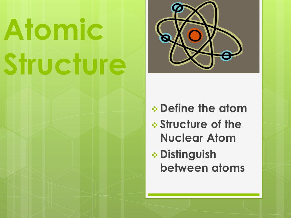 Atomic Structure  Define the atom  Structure of the Nuclear Atom  Distinguish between atoms