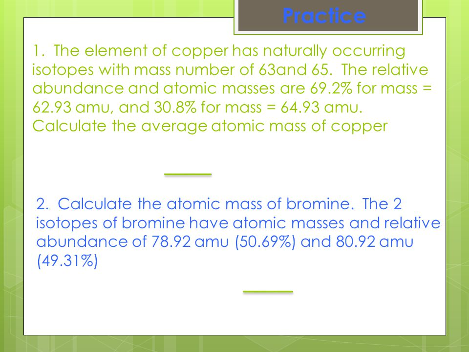 1. The element of copper has naturally occurring isotopes with mass number of 63and 65. The relative abundance and atomic masses are 69.2% for mass =
