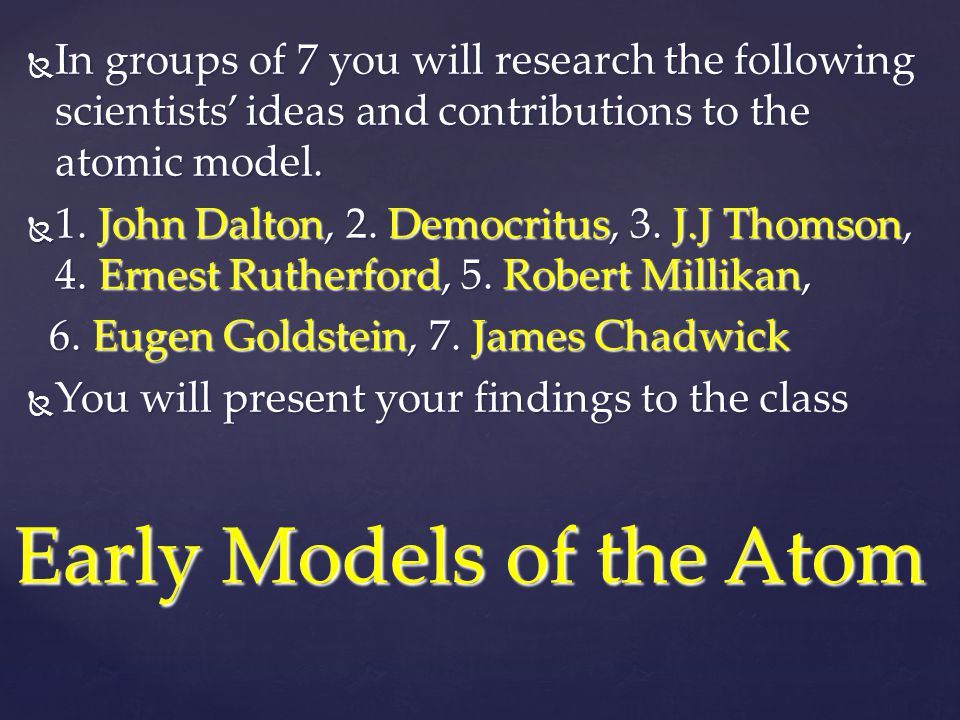  In groups of 7 you will research the following scientists' ideas and contributions to the atomic model.  1. John Dalton, 2. Democritus, 3. J.J Thom
